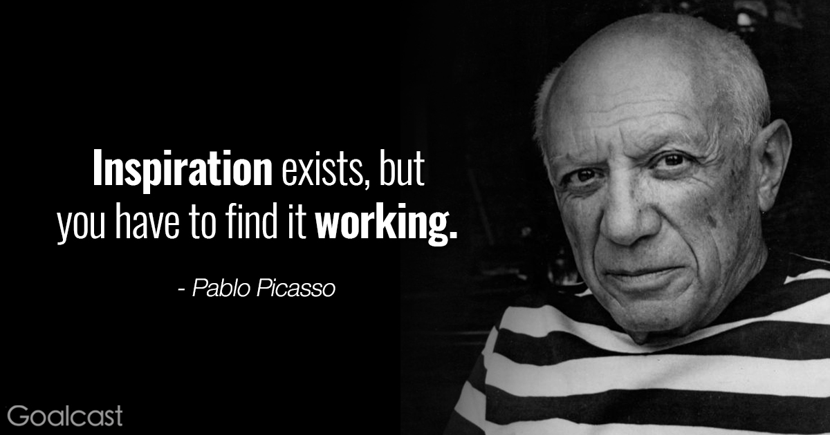 Inspiration exists, but you have to find it working.-PabloPicasso