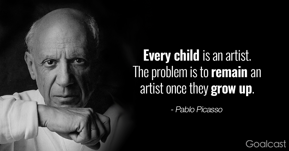 Every  child is an artist. The problem is to remain an artist once they grow up. – PabloPicasso
