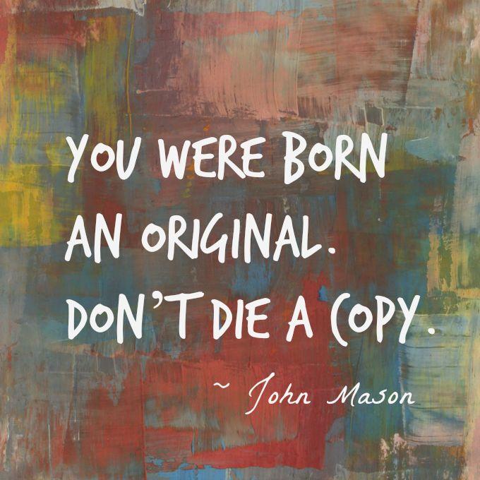 You were born an original. Don't die a copy -JhonMason.